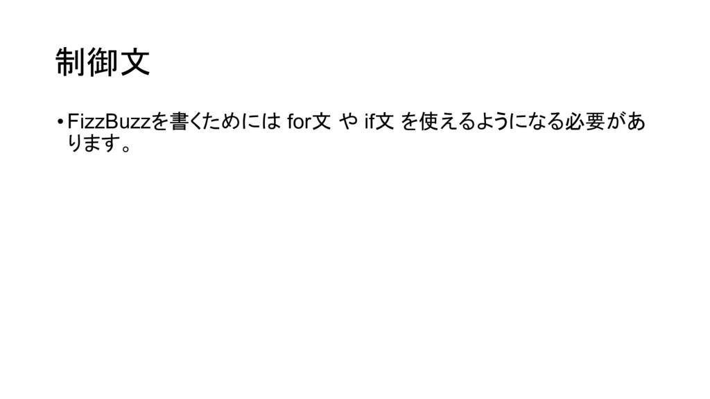 制御文 •FizzBuzzを書くためには for文 や if文 を使えるようになる必要があ り...