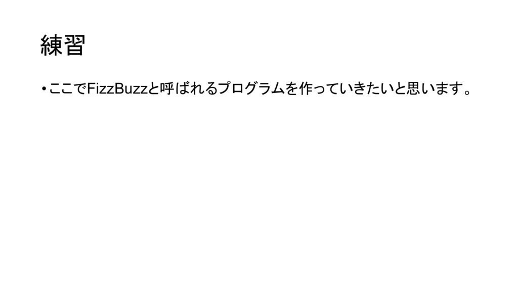 練習 •ここでFizzBuzzと呼ばれるプログラムを作っていきたいと思います。