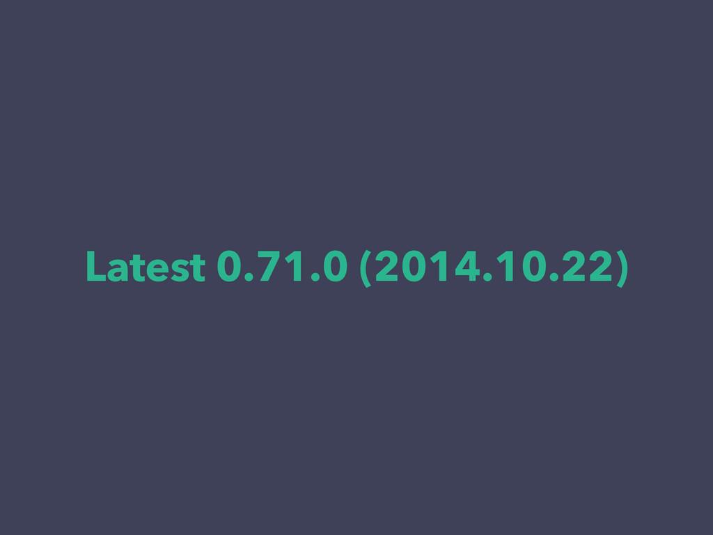 Latest 0.71.0 (2014.10.22)