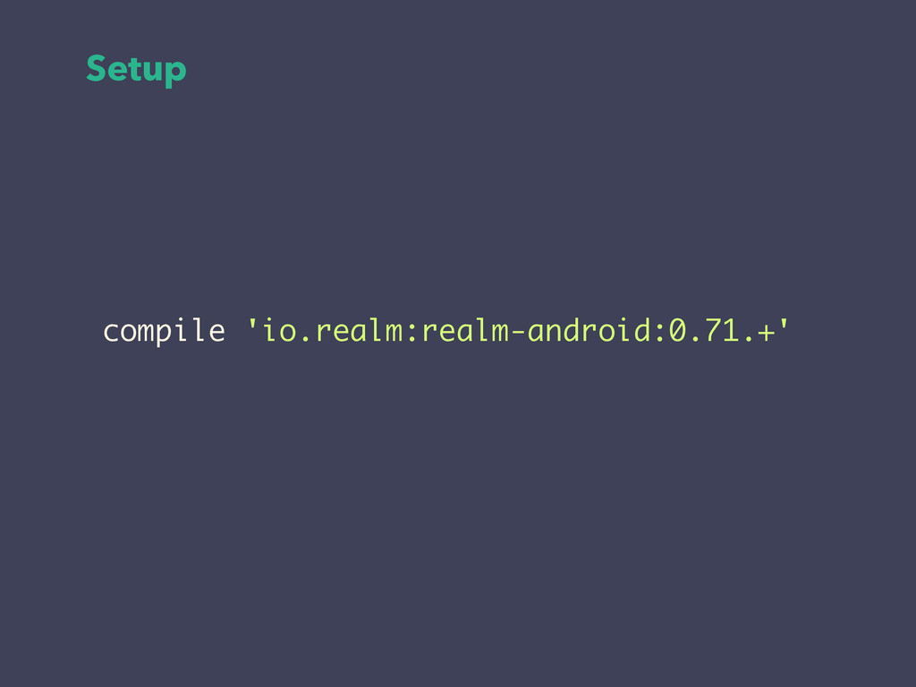 Setup compile 'io.realm:realm-android:0.71.+'
