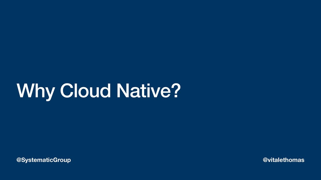 Why Cloud Native? @SystematicGroup @vitalethomas