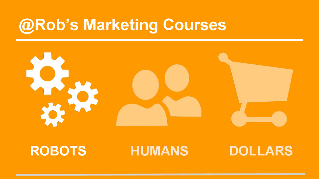 @Rob's Marketing Courses HUMANS DOLLARS ROBOTS