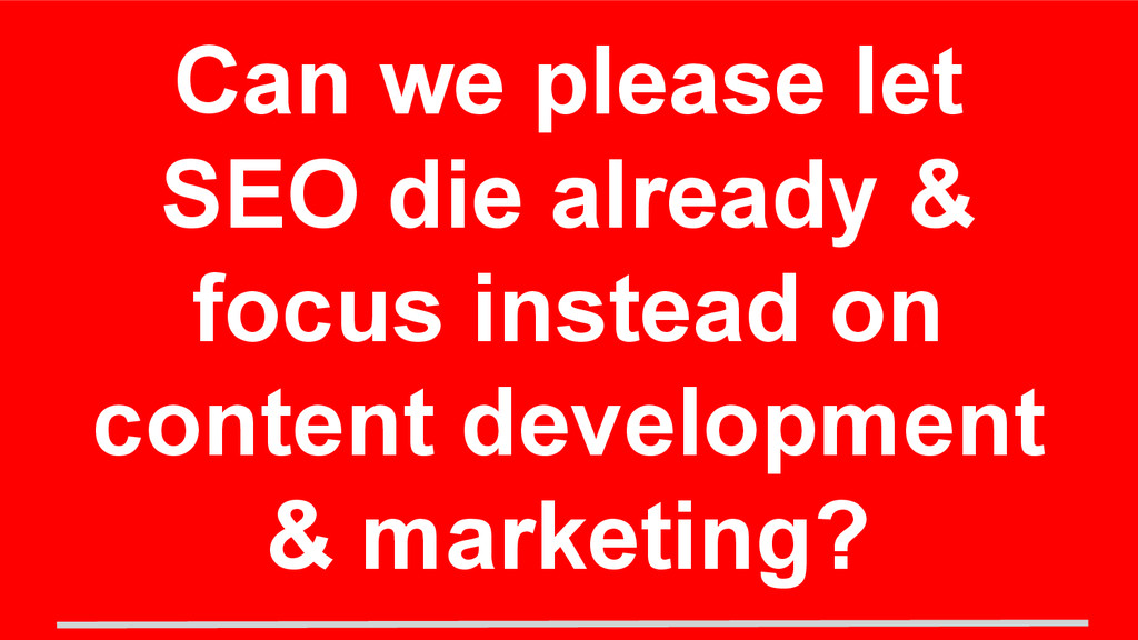 Can we please let SEO die already & focus inste...