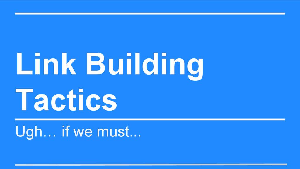Link Building Tactics Ugh… if we must...