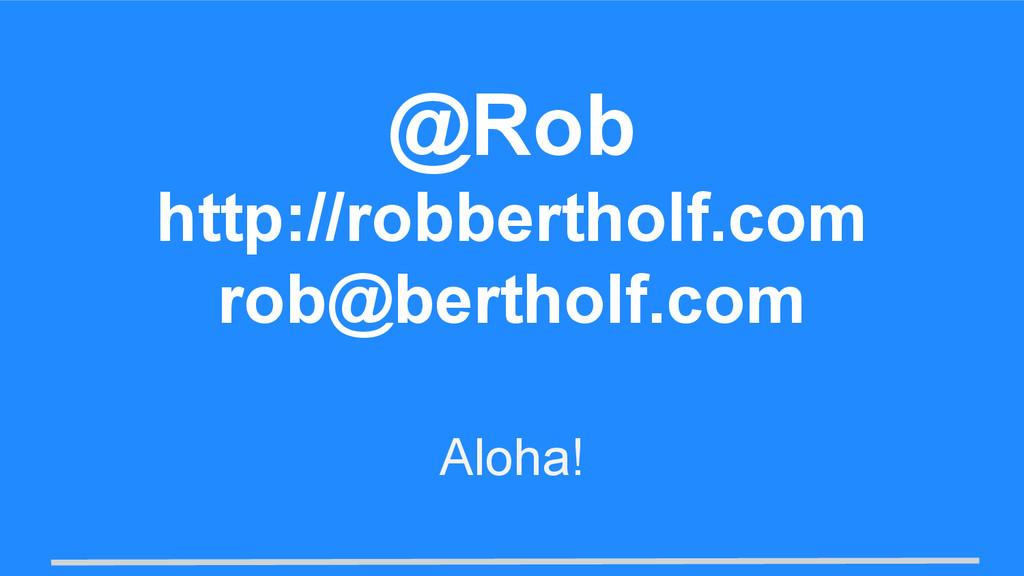 Aloha! @Rob http://robbertholf.com rob@bertholf...
