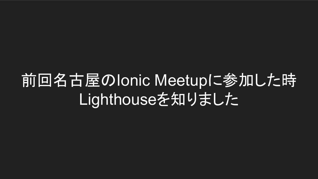 前回名古屋のIonic Meetupに参加した時 Lighthouseを知りました