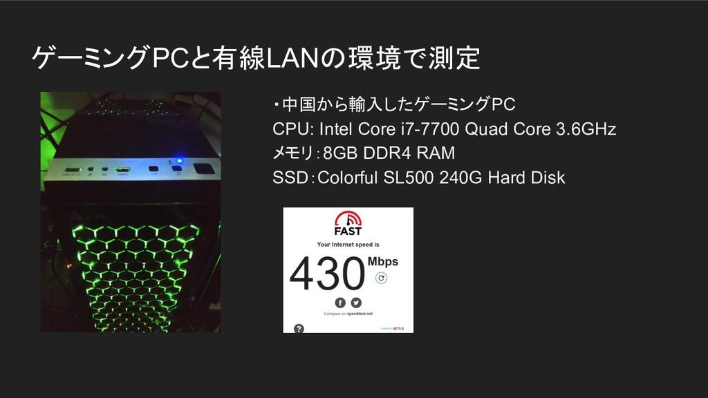 ゲーミングPCと有線LANの環境で測定 ・中国から輸入したゲーミングPC CPU: Intel...