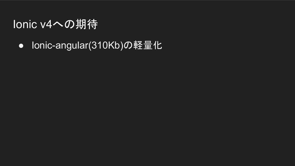 Ionic v4への期待 ● Ionic-angular(310Kb)の軽量化