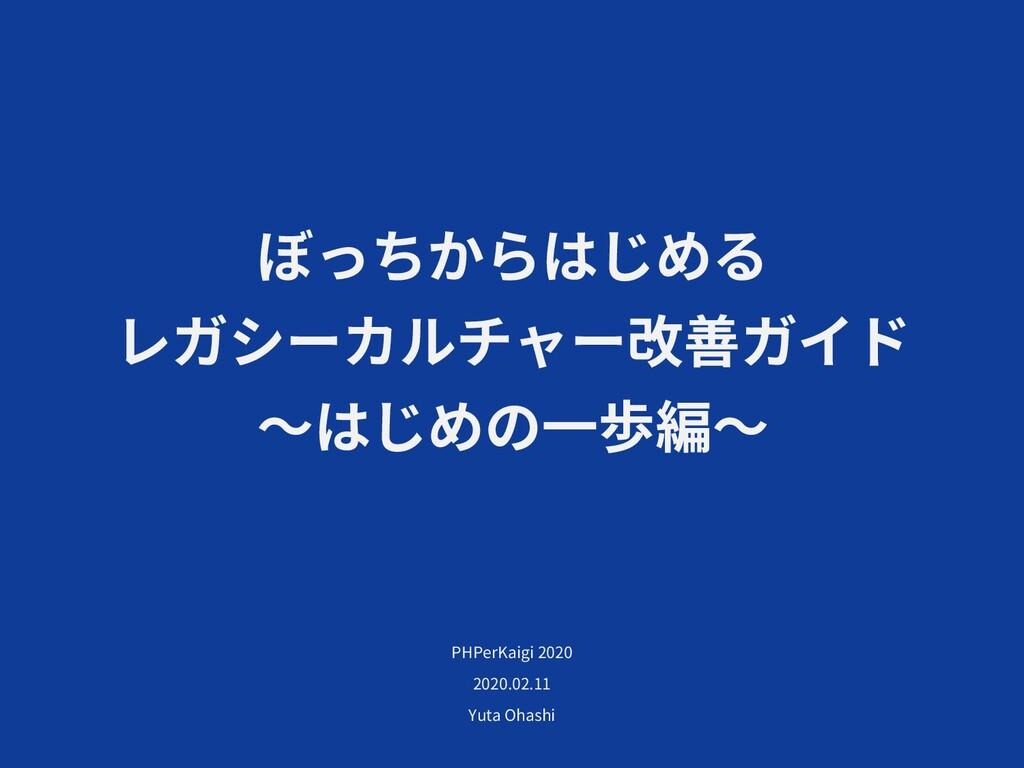 ぼっちからはじめる レガシーカルチャー改善ガイド 〜はじめの⼀歩編〜 PHPerKaigi 2...