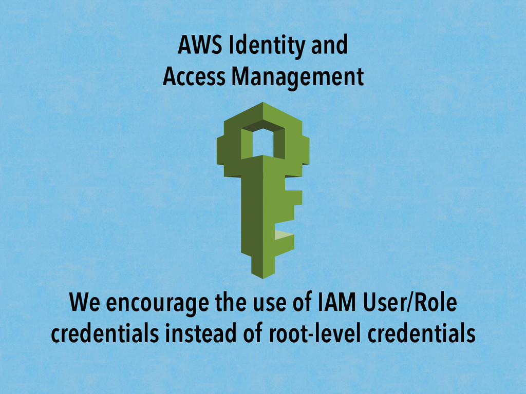 AWS Identity and Access Management We encourage...
