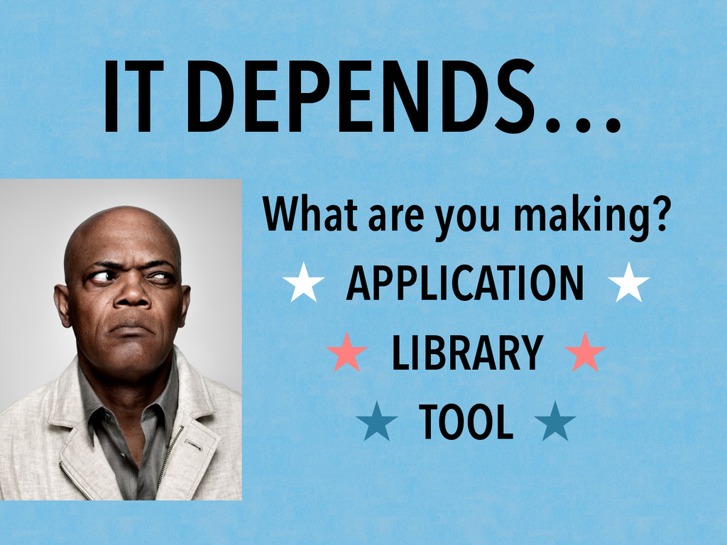 IT DEPENDS… What are you making? ★ APPLICATION ...