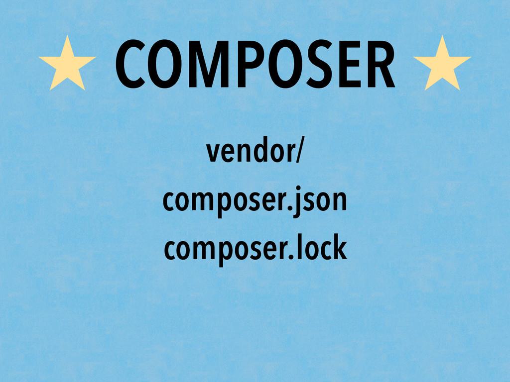 ★ COMPOSER ★ vendor/ composer.json composer.lock