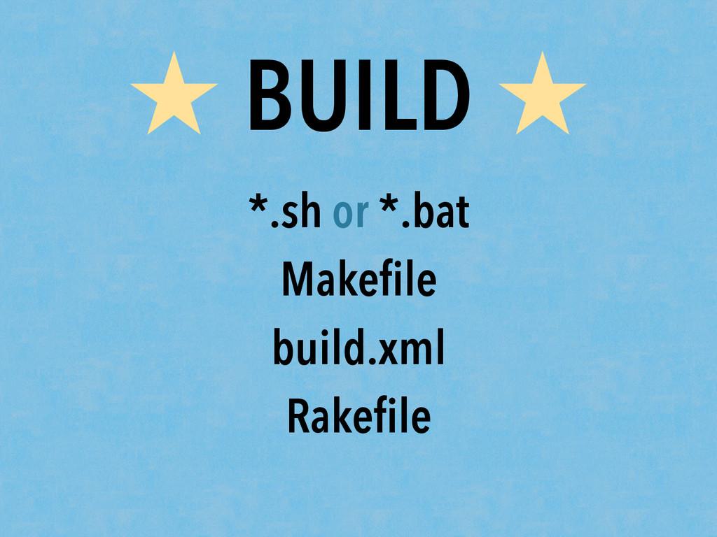 ★ BUILD ★ *.sh or *.bat Makefile build.xml Rakefi...