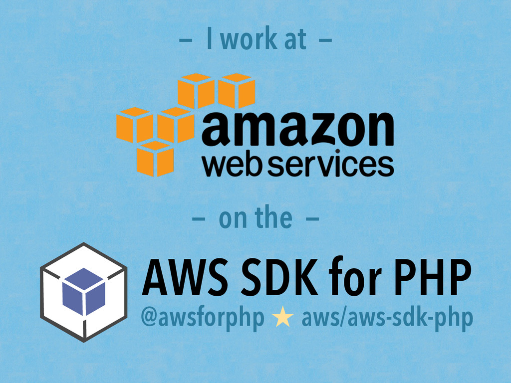 — I work at — — on the — AWS SDK for PHP @awsfo...