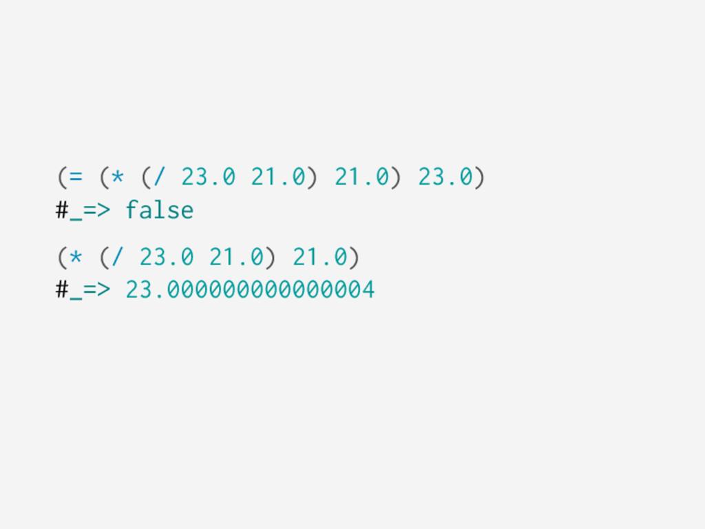 (= (* (/ 23.0 21.0) 21.0) 23.0) #_=> false (* (...