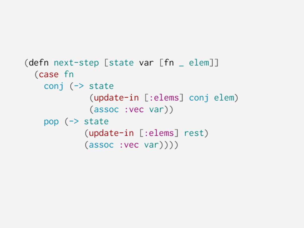 (defn next-step [state var [fn _ elem]] (case f...