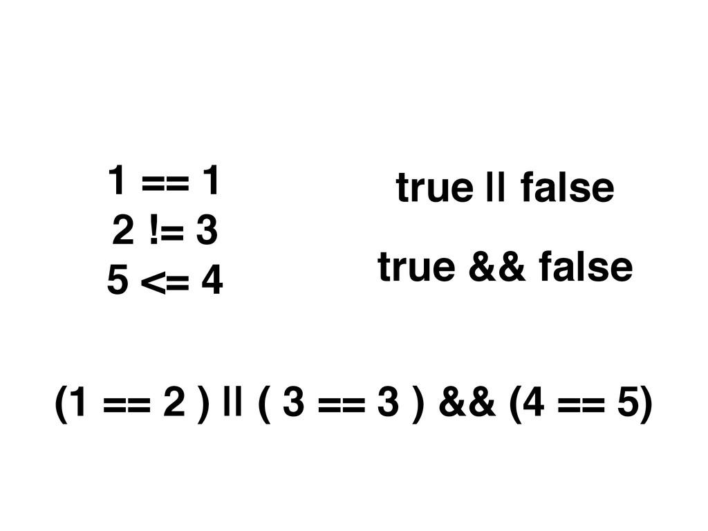 1 == 1 2 != 3 5 <= 4 true || false true && fals...