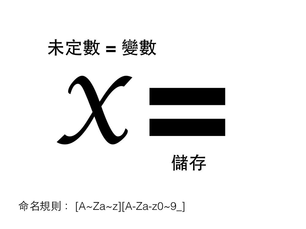 = 儲存 x 未定數 = 變數 命名規則: [A~Za~z][A-Za-z0~9_]