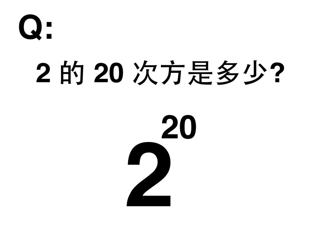 2 的 20 次⽅方是多少? 220 Q: