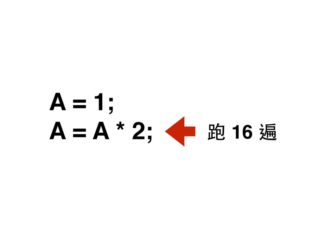 A = 1; A = A * 2; 跑 16 遍