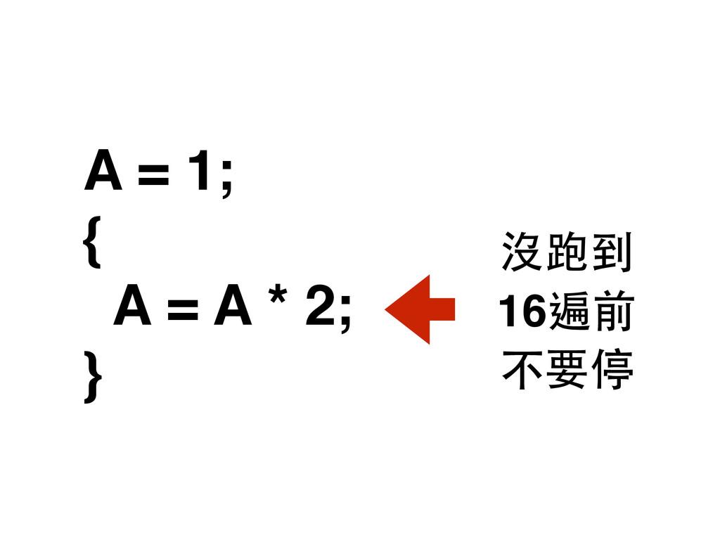 A = 1; { A = A * 2; } 16遍前 沒跑到 不要停