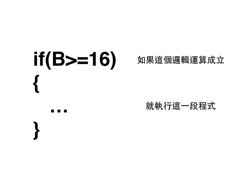 if(B>=16) { … } 如果這個邏輯運算成⽴立 就執⾏行這⼀一段程式