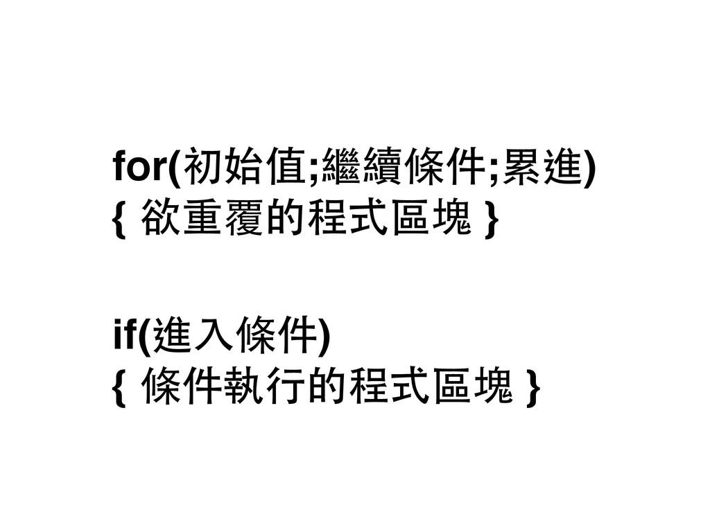 for(初始值;繼續條件;累進) { 欲重覆的程式區塊 } if(進⼊入條件) { 條件執...