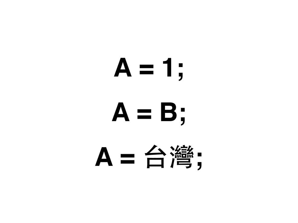 A = 1; A = B; A = 台灣;