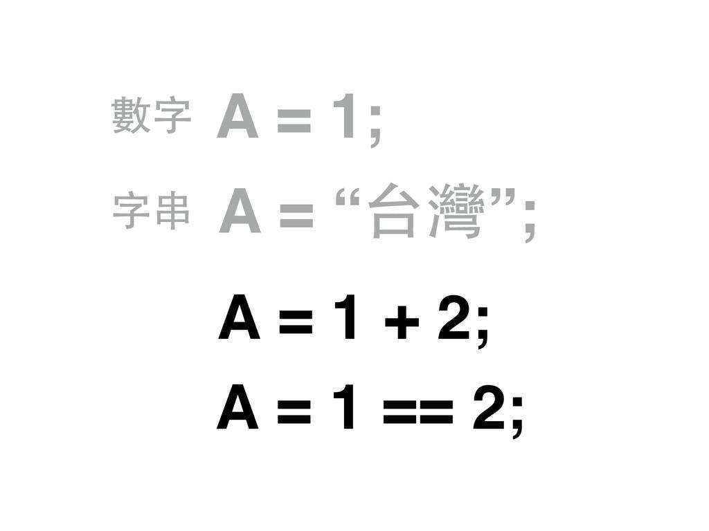 """A = 1; A = """"台灣""""; 數字 字串 A = 1 + 2; A = 1 == 2;"""