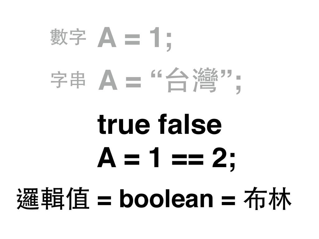 """A = 1; A = """"台灣""""; 數字 字串 true false A = 1 == 2; 邏..."""