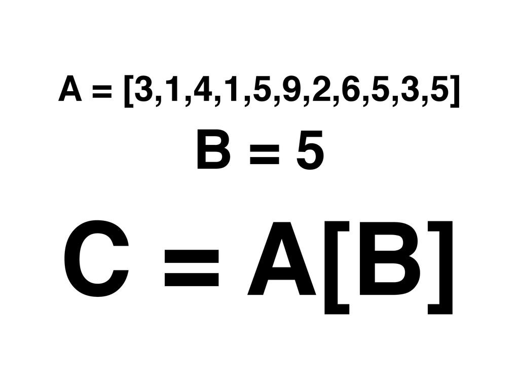 A = [3,1,4,1,5,9,2,6,5,3,5] C = A[B] B = 5