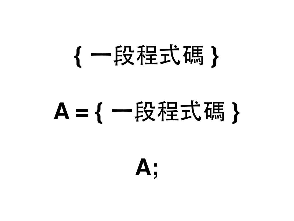 { ⼀一段程式碼 } A = { ⼀一段程式碼 } A;