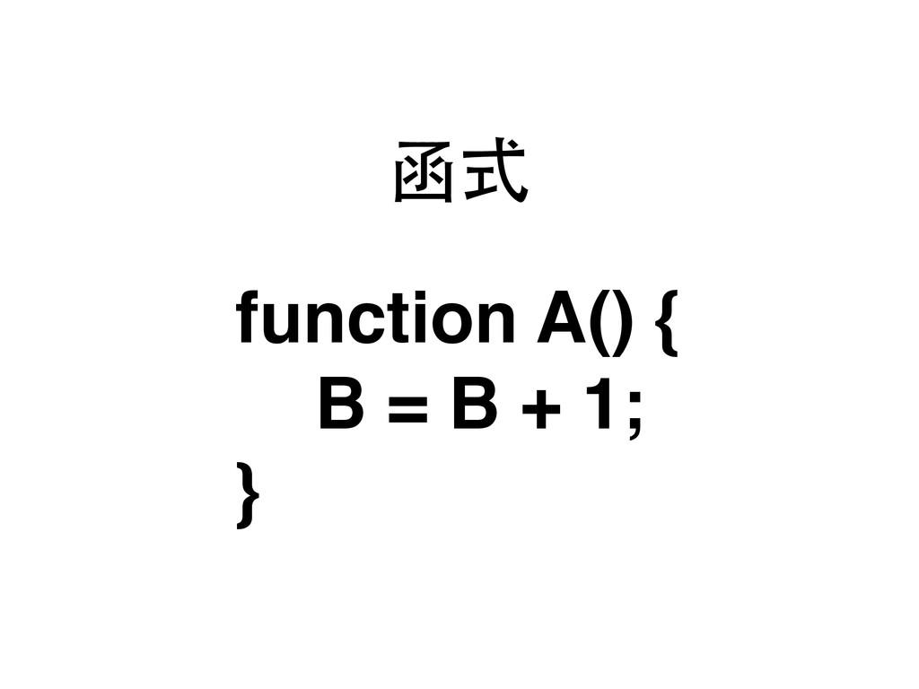 函式 function A() { B = B + 1; }