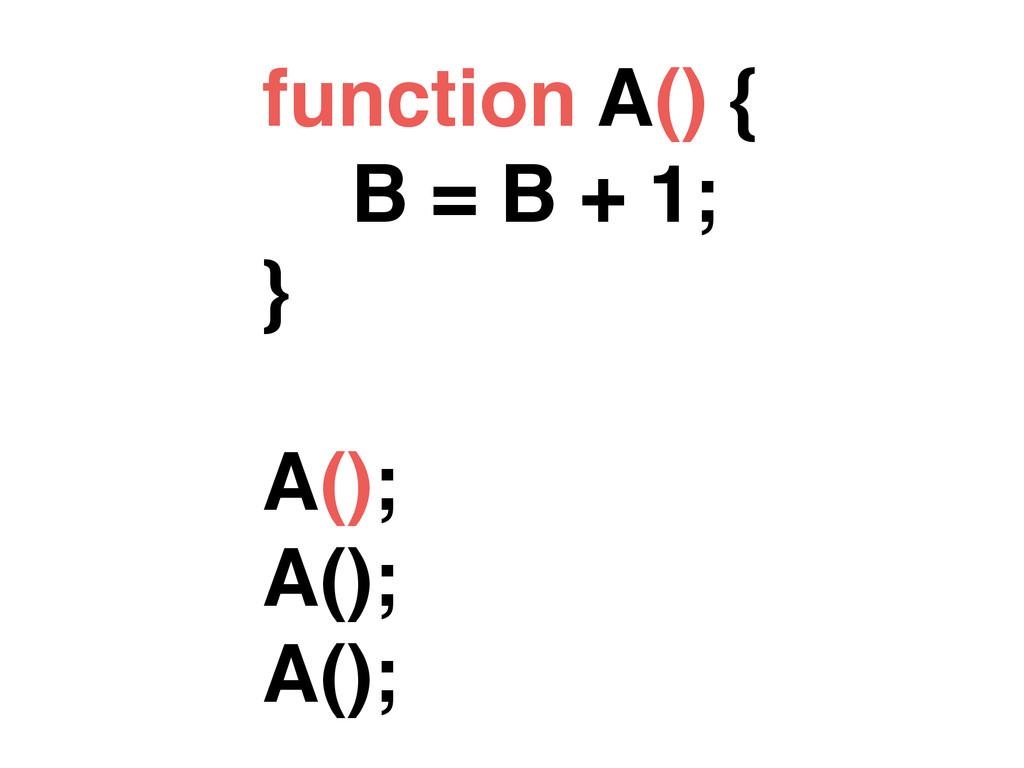 function A() { B = B + 1; } A(); A(); A();