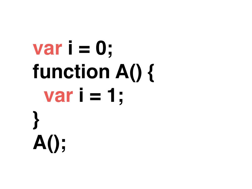 var i = 0; function A() { var i = 1; } A();