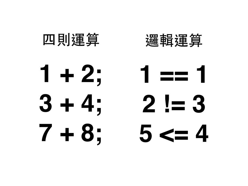 1 + 2; 3 + 4; 7 + 8; 四則運算 1 == 1 2 != 3 5 <= 4 ...