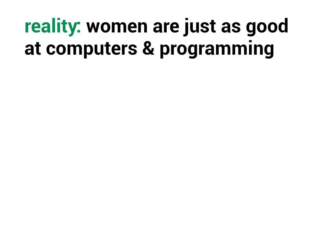 reality: women are just as good at computers & ...
