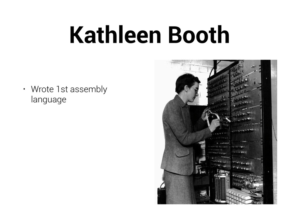 Kathleen Booth ! • Wrote 1st assembly language