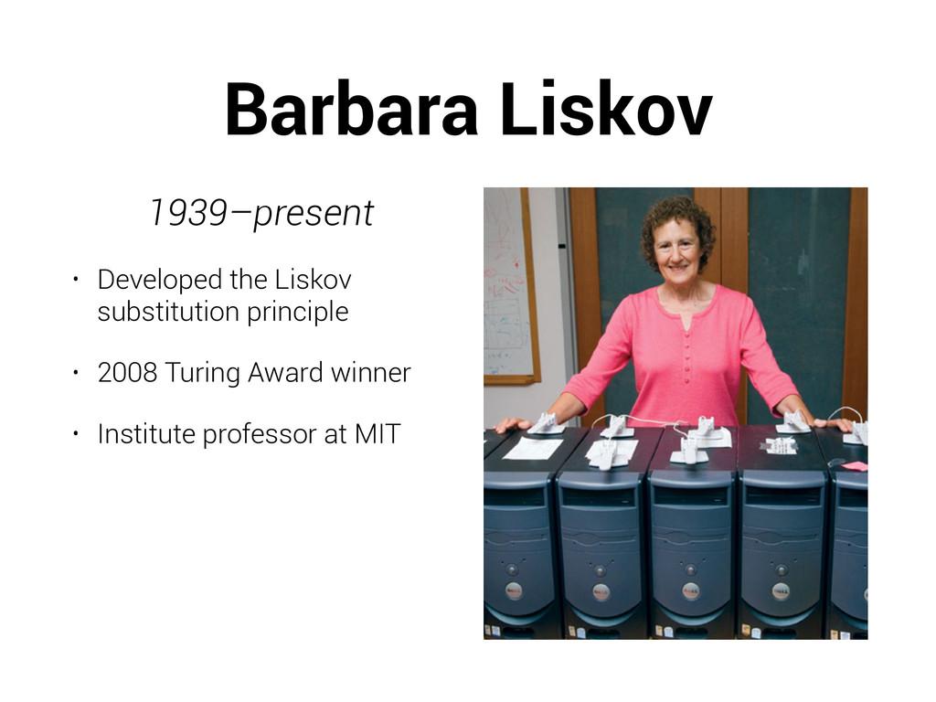 Barbara Liskov 1939–present • Developed the Lis...