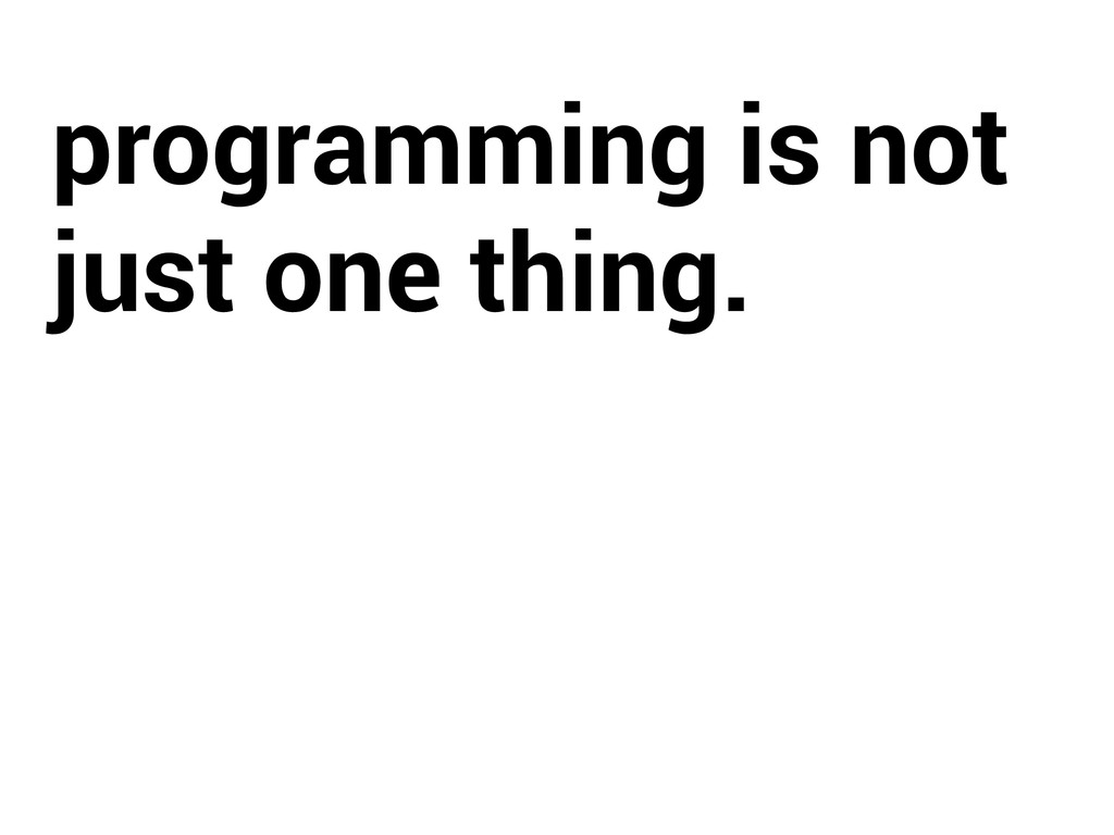 programming is not just one thing.