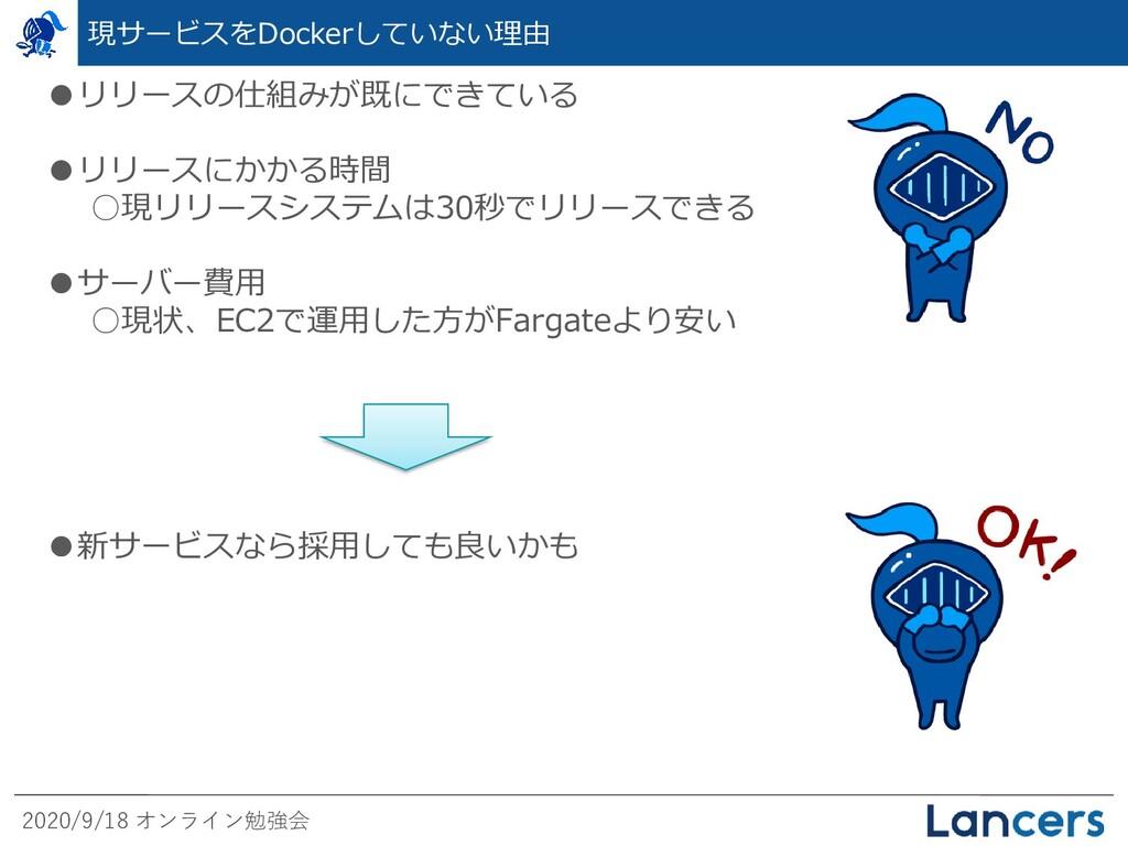 2020/9/18 オンライン勉強会 現サービスをDockerしていない理由 ●リリースの仕組...