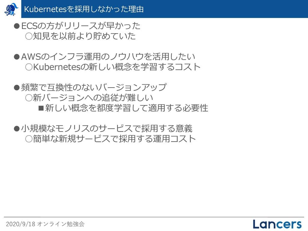 2020/9/18 オンライン勉強会 Kubernetesを採用しなかった理由 ●ECSの方が...