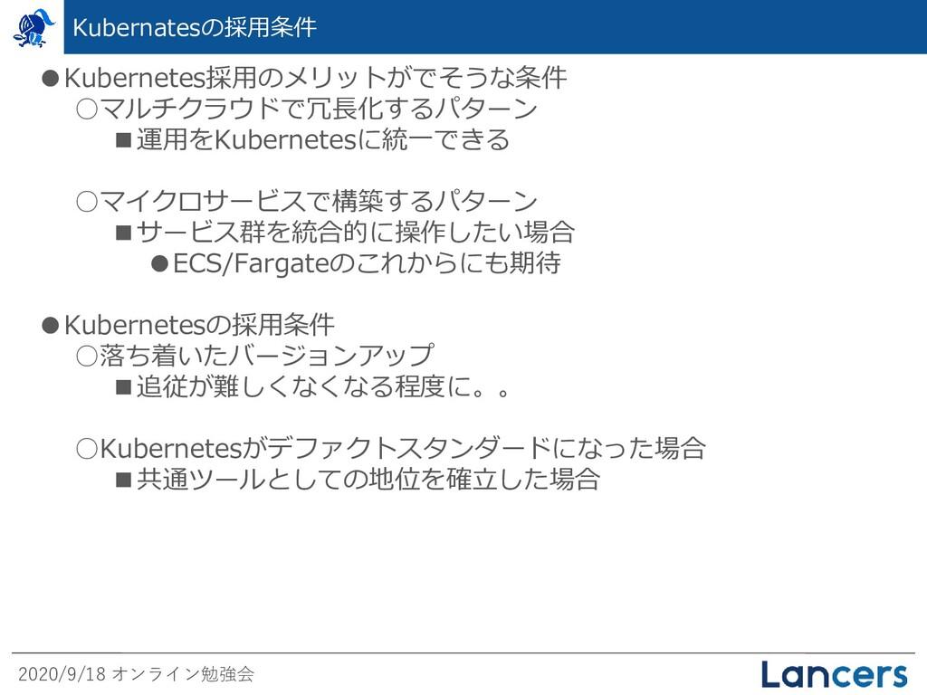 2020/9/18 オンライン勉強会 Kubernatesの採用条件 ●Kubernetes採...
