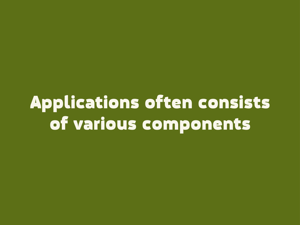 Applications often consists of various componen...