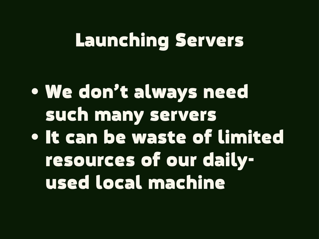 Launching Servers • We don't always need such m...