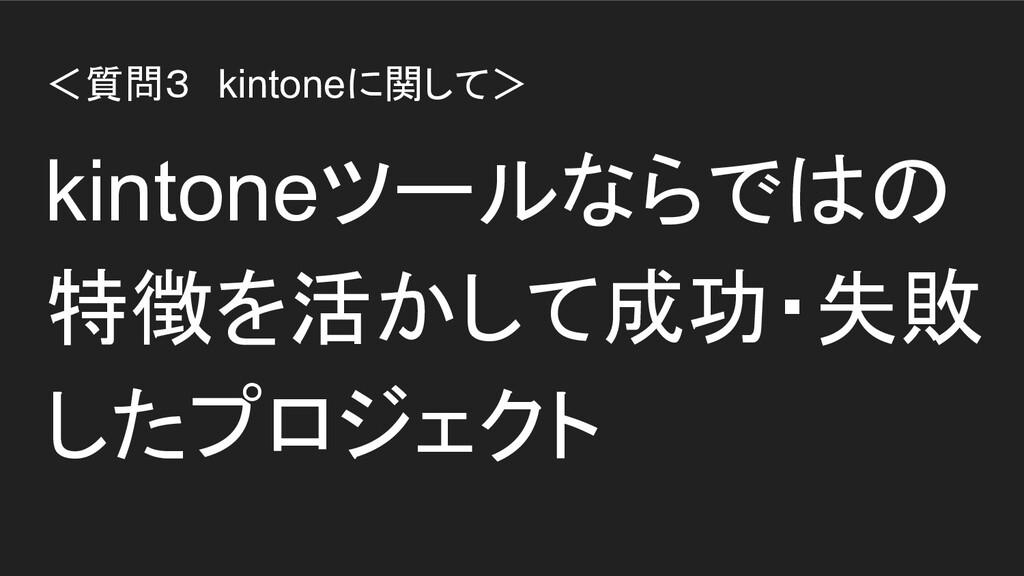 <質問3 kintoneに関して> kintoneツールならではの 特徴を活かして成功・失敗 ...