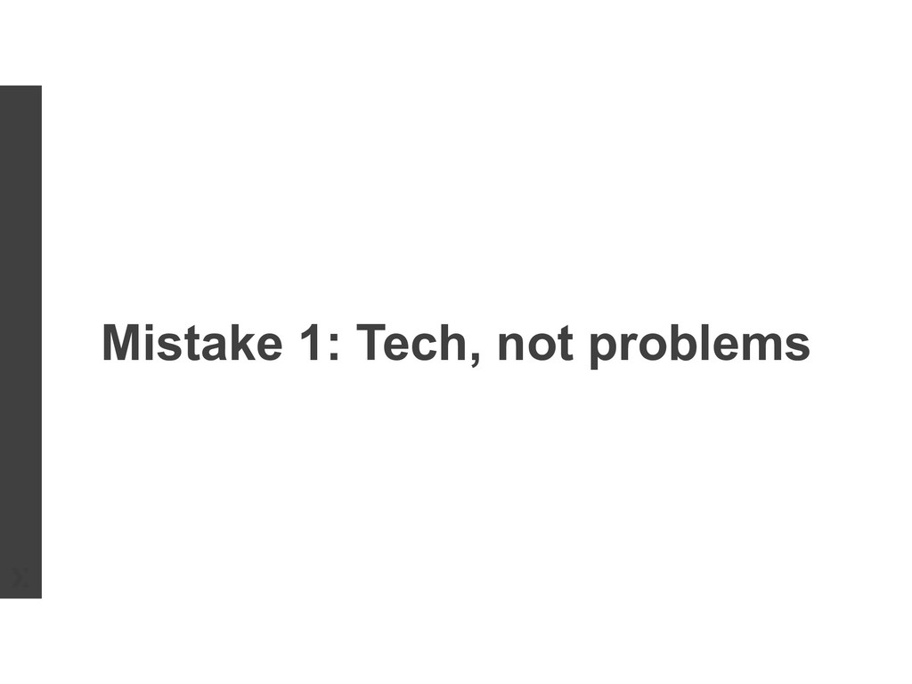 Mistake 1: Tech, not problems
