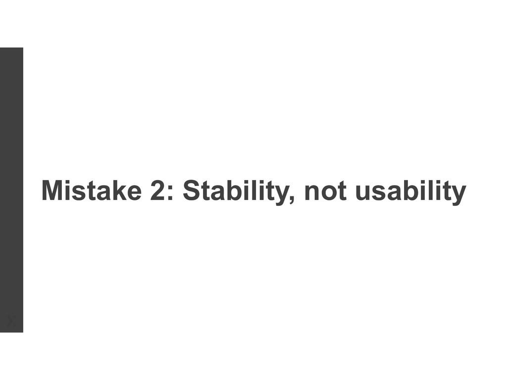 Mistake 2: Stability, not usability