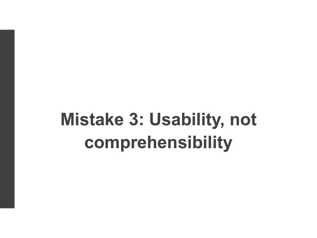 Mistake 3: Usability, not comprehensibility