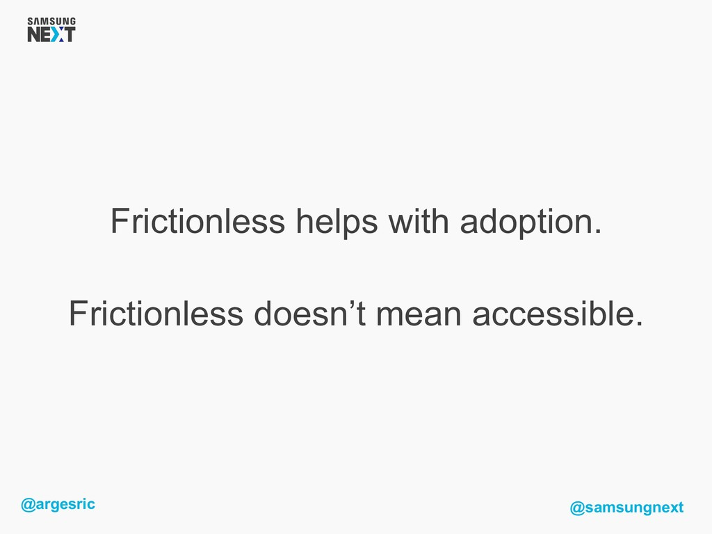 @argesric @samsungnext Frictionless helps with ...